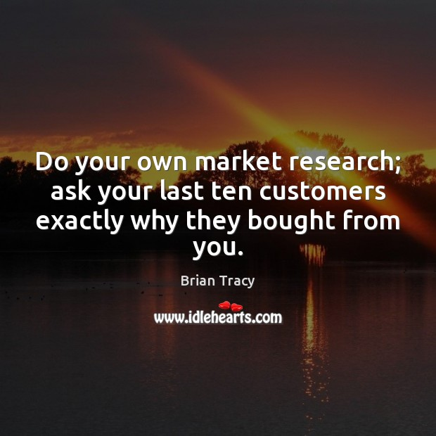 Do your own market research; ask your last ten customers exactly why they bought from you. Brian Tracy Picture Quote