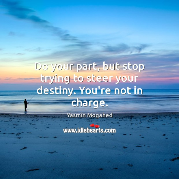 Do your part, but stop trying to steer your destiny. You're not in charge. Image