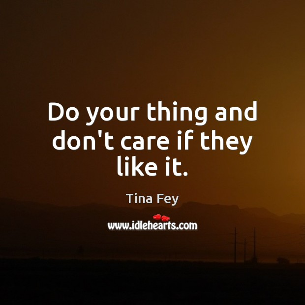 Do your thing and don't care if they like it. Tina Fey Picture Quote