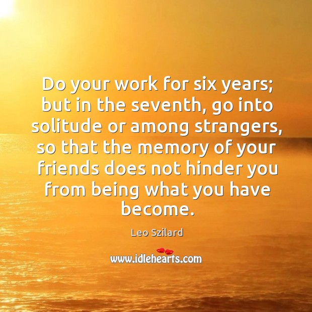 Do your work for six years; but in the seventh, go into solitude or among strangers Leo Szilard Picture Quote