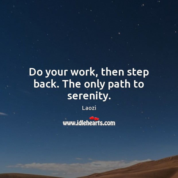 Do your work, then step back. The only path to serenity. Image