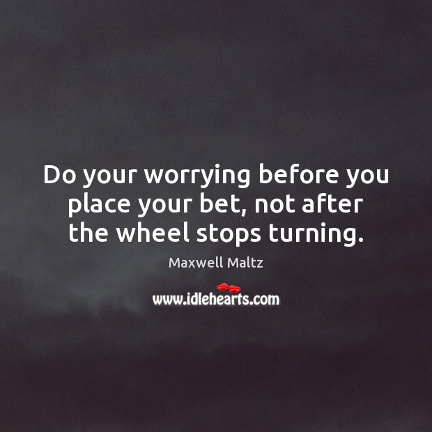 Image, Do your worrying before you place your bet, not after the wheel stops turning.
