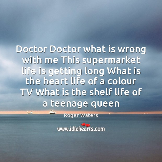 Doctor Doctor what is wrong with me This supermarket life is getting Roger Waters Picture Quote