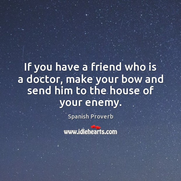 If you have a friend who is a doctor, make your bow and send him to the house of your enemy. Image