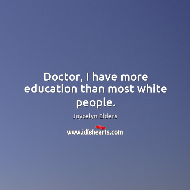 Doctor, I have more education than most white people. Joycelyn Elders Picture Quote