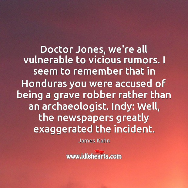 Image, Doctor Jones, we're all vulnerable to vicious rumors. I seem to remember