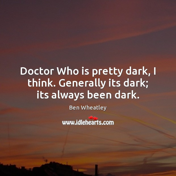 Doctor Who is pretty dark, I think. Generally its dark; its always been dark. Image
