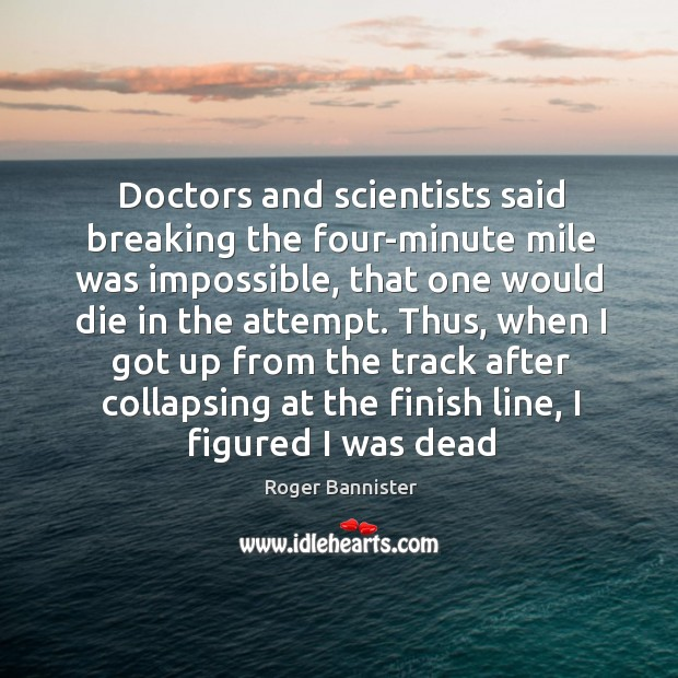 Doctors and scientists said breaking the four-minute mile was impossible, that one Image