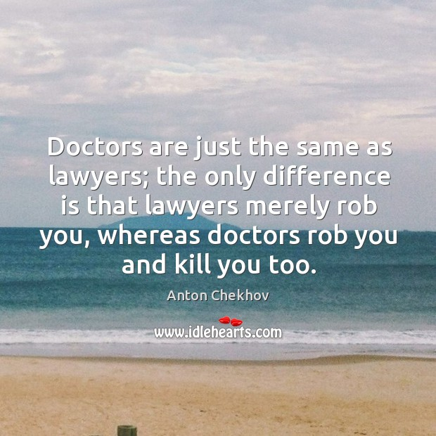 Image, Doctors are just the same as lawyers; the only difference is that lawyers merely rob you