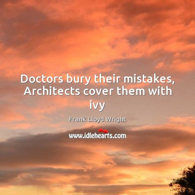Doctors bury their mistakes, Architects cover them with ivy Frank Lloyd Wright Picture Quote