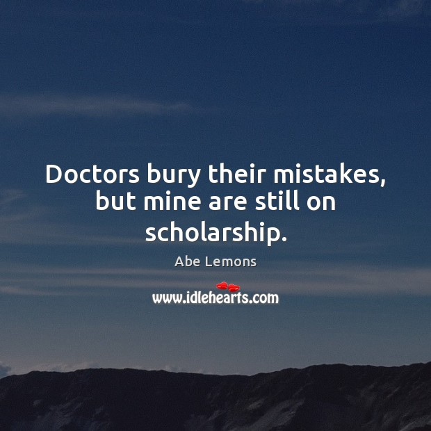 Doctors bury their mistakes, but mine are still on scholarship. Abe Lemons Picture Quote