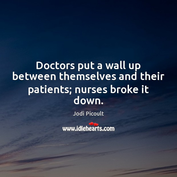Doctors put a wall up between themselves and their patients; nurses broke it down. Jodi Picoult Picture Quote