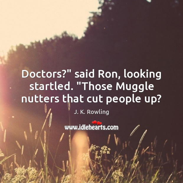 """Doctors?"""" said Ron, looking startled. """"Those Muggle nutters that cut people up? Image"""