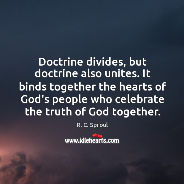 Doctrine divides, but doctrine also unites. It binds together the hearts of Image