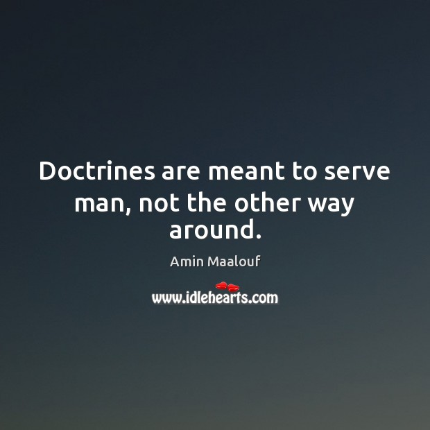 Doctrines are meant to serve man, not the other way around. Amin Maalouf Picture Quote