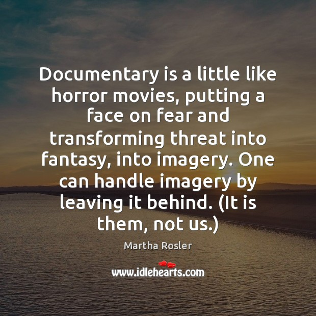 Image, Documentary is a little like horror movies, putting a face on fear