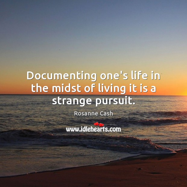 Documenting one's life in the midst of living it is a strange pursuit. Rosanne Cash Picture Quote