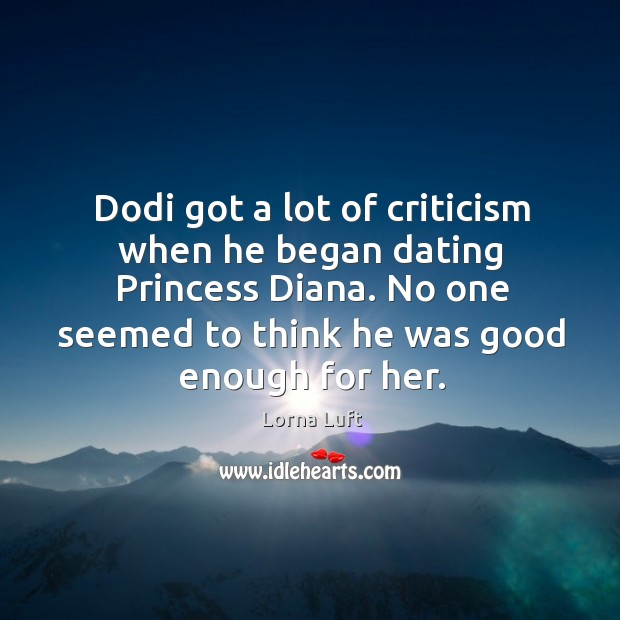 Dodi got a lot of criticism when he began dating princess diana. No one seemed to think he was good enough for her. Image