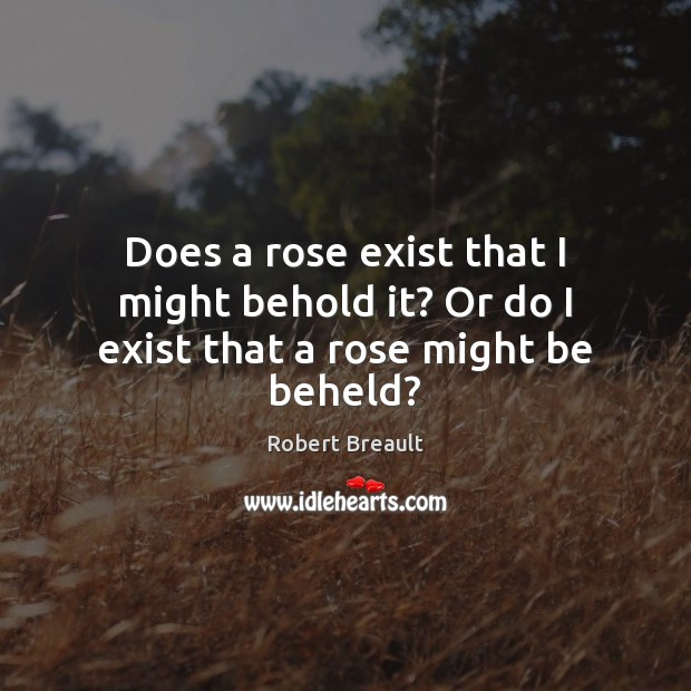 Does a rose exist that I might behold it? Or do I exist that a rose might be beheld? Image