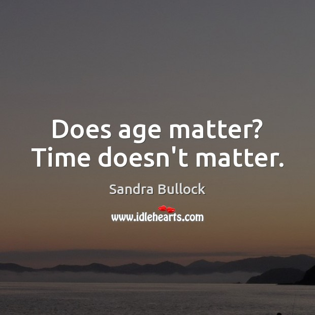 Does age matter? Time doesn't matter. Image
