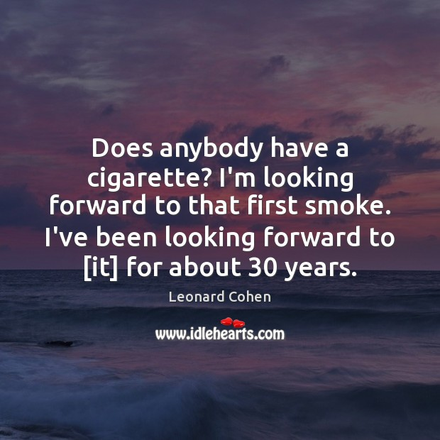 Does anybody have a cigarette? I'm looking forward to that first smoke. Leonard Cohen Picture Quote