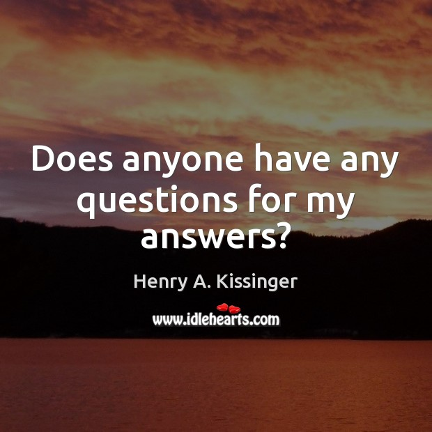 Does anyone have any questions for my answers? Henry A. Kissinger Picture Quote