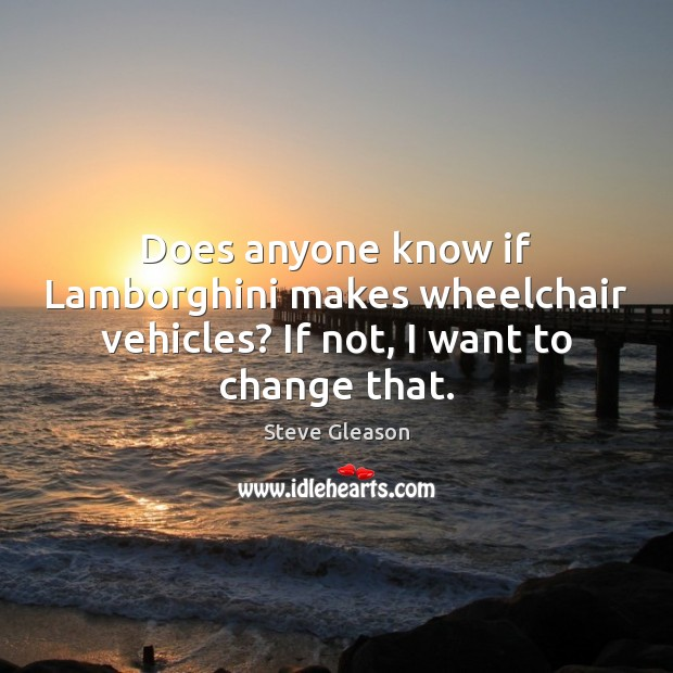 Does anyone know if Lamborghini makes wheelchair vehicles? If not, I want to change that. Steve Gleason Picture Quote