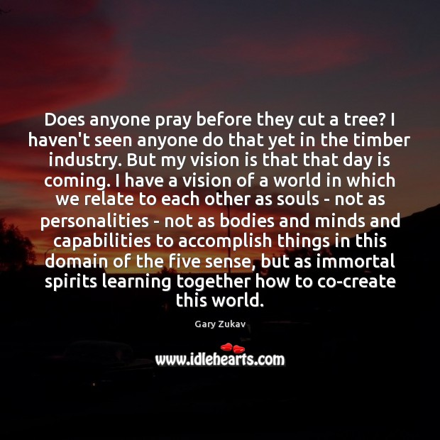 Does anyone pray before they cut a tree? I haven't seen anyone Gary Zukav Picture Quote