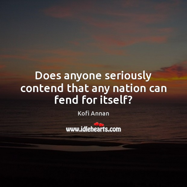 Does anyone seriously contend that any nation can fend for itself? Kofi Annan Picture Quote