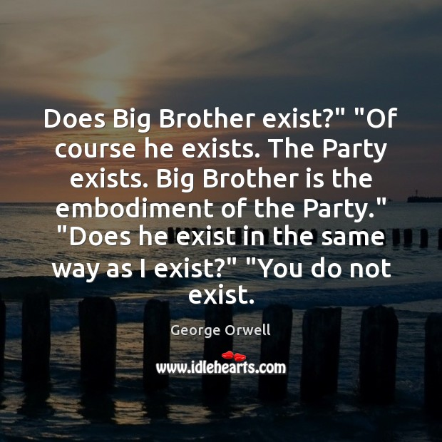 "Does Big Brother exist?"" ""Of course he exists. The Party exists. Big Image"
