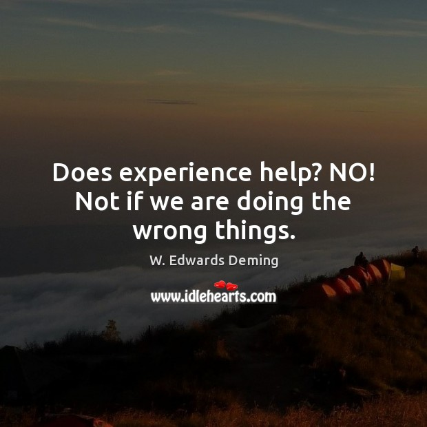 Does experience help? NO! Not if we are doing the wrong things. W. Edwards Deming Picture Quote