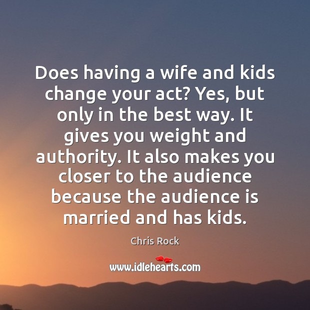 Does having a wife and kids change your act? Yes, but only Chris Rock Picture Quote