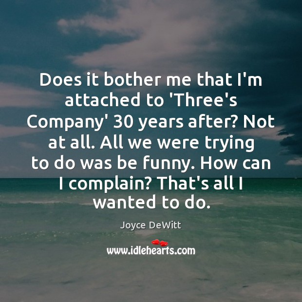 Does it bother me that I'm attached to 'Three's Company' 30 years after? Complain Quotes Image
