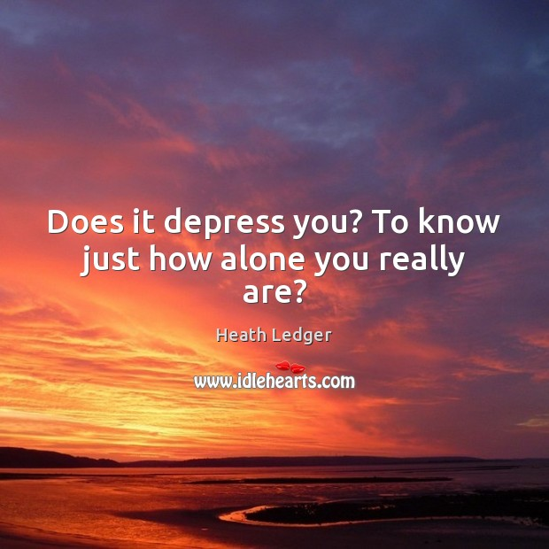 Does it depress you? To know just how alone you really are? Image