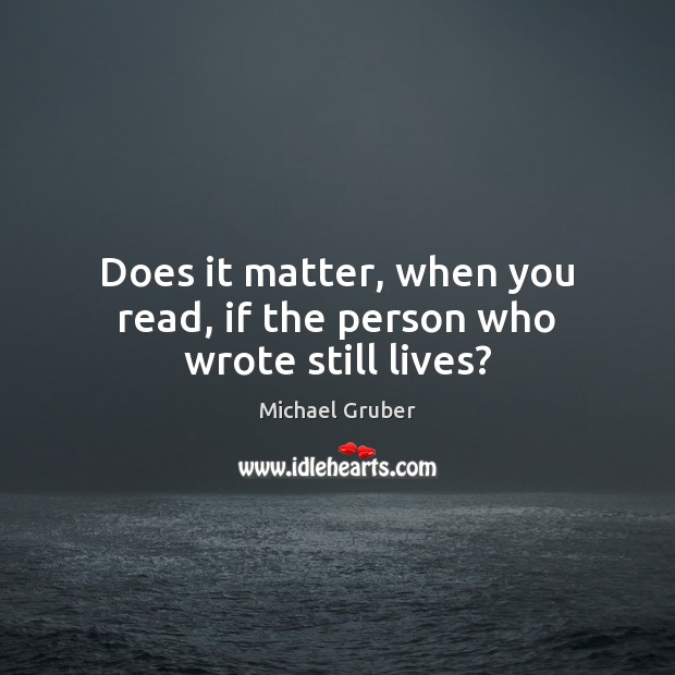 Does it matter, when you read, if the person who wrote still lives? Image