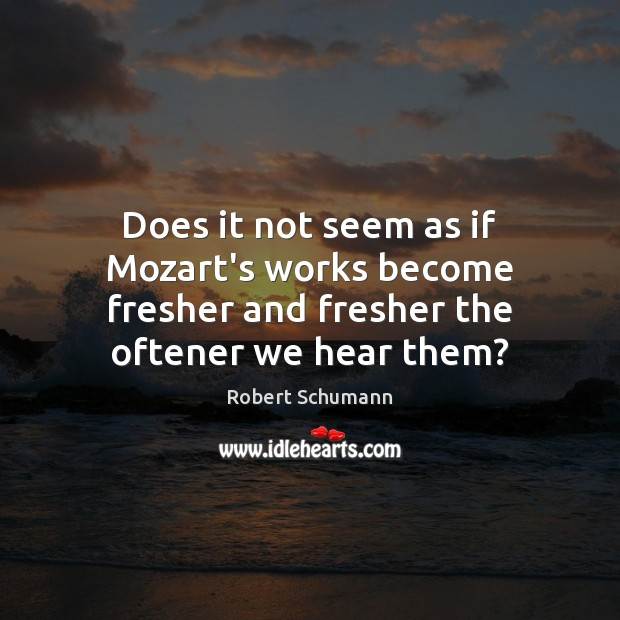 Image, Does it not seem as if Mozart's works become fresher and fresher the oftener we hear them?