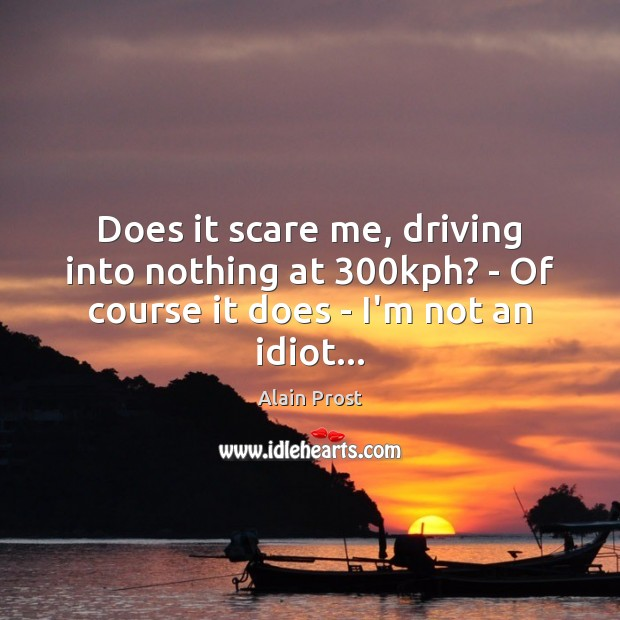 Image, Does it scare me, driving into nothing at 300kph? – Of course