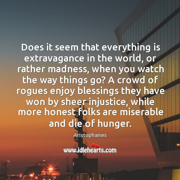 Image, Does it seem that everything is extravagance in the world, or rather