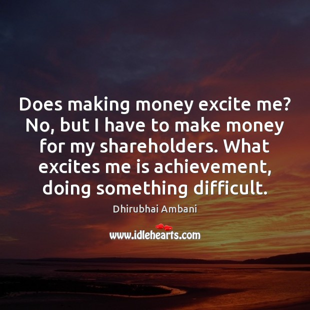 Does making money excite me? No, but I have to make money Image