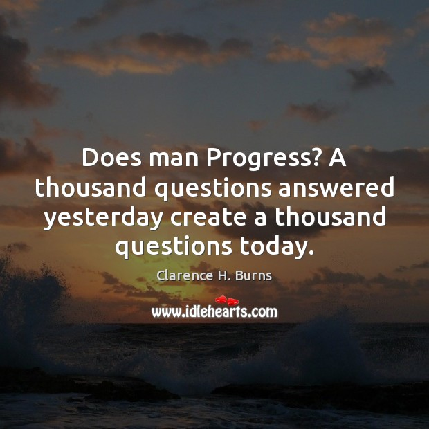 Does man Progress? A thousand questions answered yesterday create a thousand questions Image