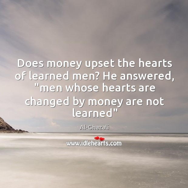 "Image, Does money upset the hearts of learned men? He answered, ""men whose"