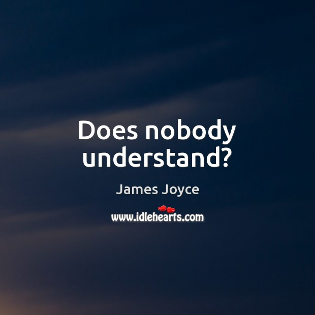 Does nobody understand? James Joyce Picture Quote
