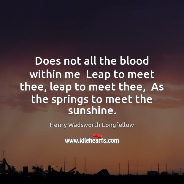 Image, Does not all the blood within me  Leap to meet thee, leap