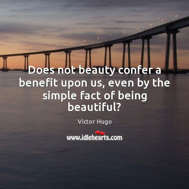 Image, Does not beauty confer a benefit upon us, even by the simple fact of being beautiful?