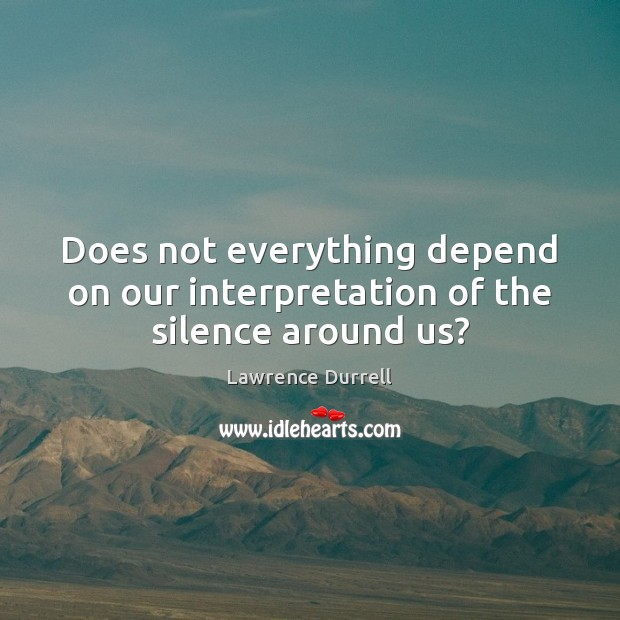 Does not everything depend on our interpretation of the silence around us? Image