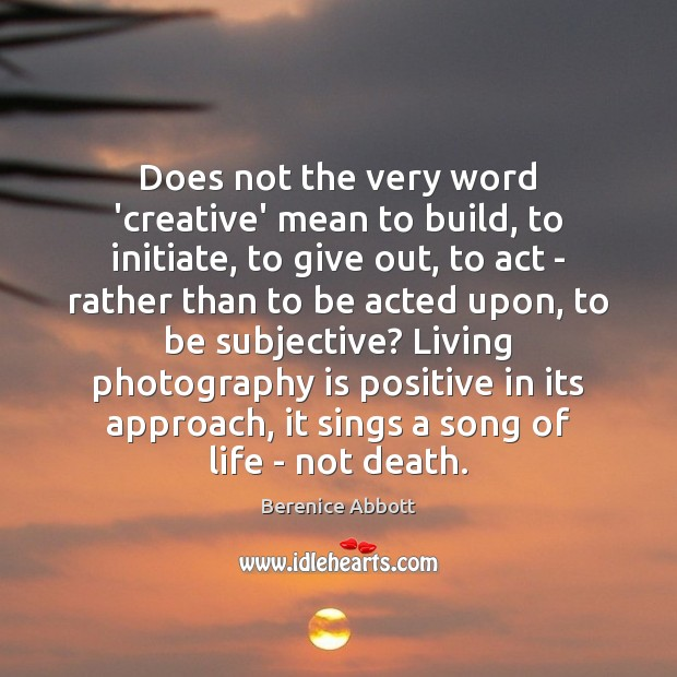 Does not the very word 'creative' mean to build, to initiate, to Image