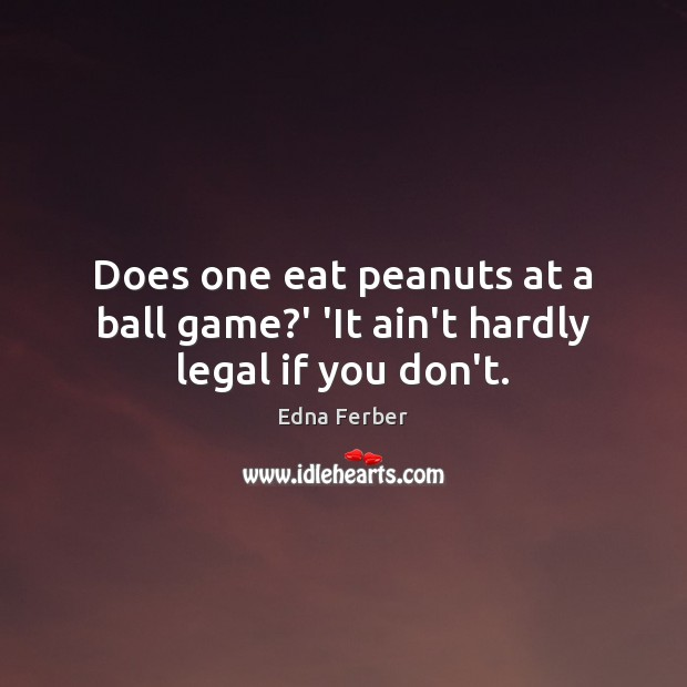 Does one eat peanuts at a ball game?' 'It ain't hardly legal if you don't. Edna Ferber Picture Quote