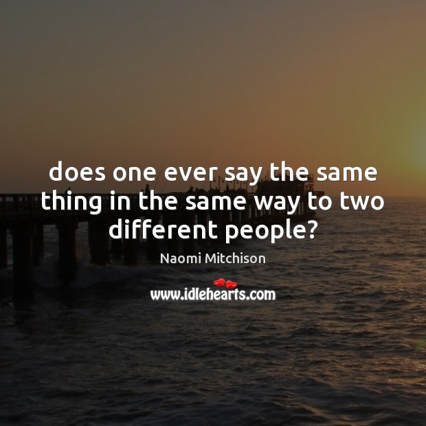 Does one ever say the same thing in the same way to two different people? Image
