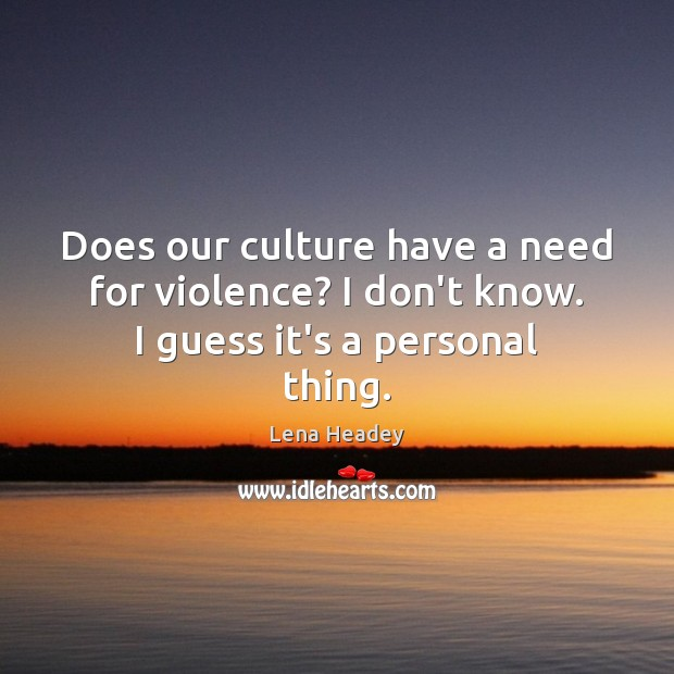 Does our culture have a need for violence? I don't know. I guess it's a personal thing. Lena Headey Picture Quote