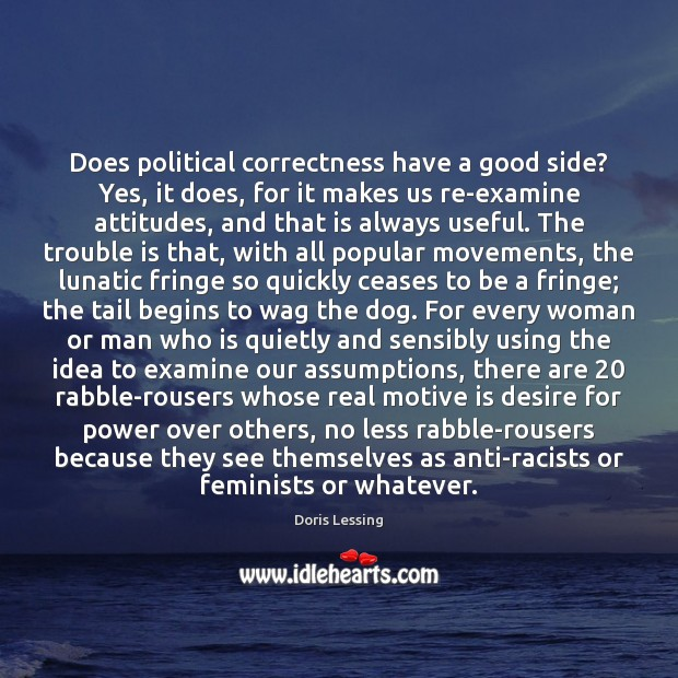 Does political correctness have a good side? Yes, it does, for it Doris Lessing Picture Quote